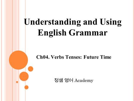 Ch04. Verbs Tenses: Future Time 정샘 영어 Academy Understanding and Using English Grammar.