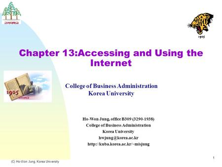(C) Ho-Won Jung, Korea University 1 Chapter 13:Accessing and Using the Internet College of Business Administration Korea University Ho-Won Jung, office.