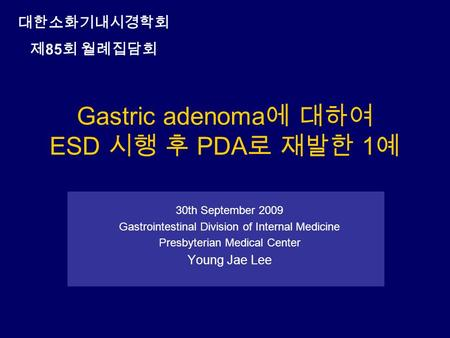 Gastric adenoma 에 대하여 ESD 시행 후 PDA 로 재발한 1 예 30th September 2009 Gastrointestinal Division of Internal Medicine Presbyterian Medical Center Young Jae Lee.