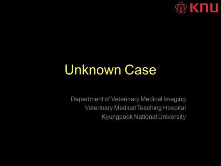 Unknown Case Department of Veterinary Medical Imaging Veterinary Medical Teaching Hospital Kyungpook National University.