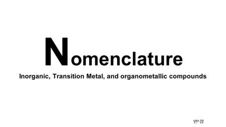 Inorganic, Transition Metal, and organometallic compounds 연 * 경 N omenclature.