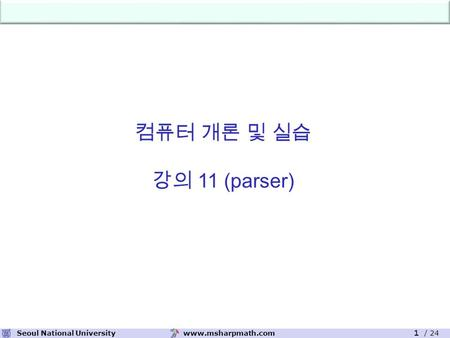 Www.msharpmath.comSeoul National University 1 / 24 컴퓨터 개론 및 실습 강의 11 (parser)