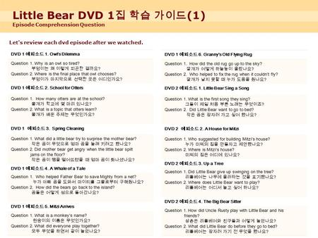 Little Bear DVD 1 집 학습 가이드 (1) Episode Comprehension Question Let's review each dvd episode after we watched. DVD 1 DVD 1 에피소드 1. Owl's Dilemma Question.