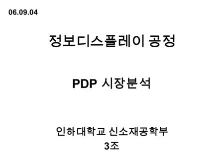 정보디스플레이 공정 인하대학교 신소재공학부 3 조 PDP 시장분석 06.09.04.  Contents What is PDP? Comparison with other Devices PDP's Characteristics PDP TV's Price Trend Price.