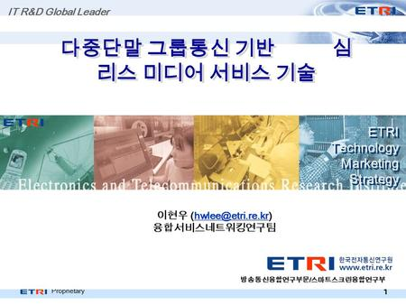 Proprietary 1 다중단말 그룹통신 기반 심 리스 미디어 서비스 기술 ETRI Technology Marketing Strategy ETRI Technology Marketing Strategy IT R&D Global Leader 이현우