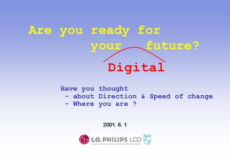 Are you ready for your future? Have you thought - about Direction & Speed of change - Where you are ? 2001. 6. 1 Digital.