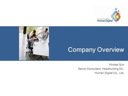 Company Overview Minhak Sun Senior Consultant, Headhunting Div. Human Digital Co., Ltd.