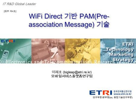 Proprietary ETRI OOO 연구소 ( 단, 본부 ) 명 1 WiFi Direct 기반 PAM(Pre- association Message) 기술 ETRI Technology Marketing Strategy ETRI Technology Marketing Strategy.