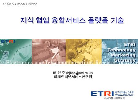 Proprietary ETRI 광대역통합망연구단 1 ETRI Technology Marketing Strategy ETRI Technology Marketing Strategy IT R&D Global Leader 지식 협업 융합서비스 플랫폼 기술 배 현 주