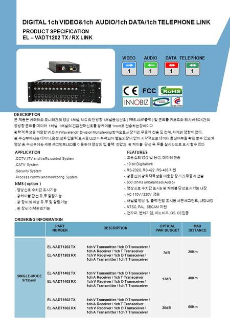ORDERING INFORMATION PART NUMBER DESCRIPTION OPTICAL PWR BUDGET MAX DISTANCE PRODUCT SPECIFICATION EL – VADT1202 TX / RX LINK DIGITAL 1ch VIDEO&1ch AUDIO/1ch.