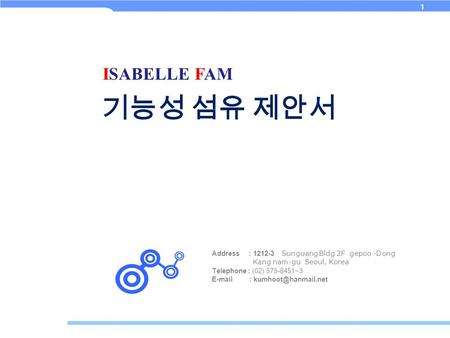 1 Address : 1212-3 Sunguang Bldg 2F gepoo -Dong Kang nam-gu Seoul, Korea Telephone : (02) 575-8451~3   기능성 섬유 제안서 ISABELLE FAM.