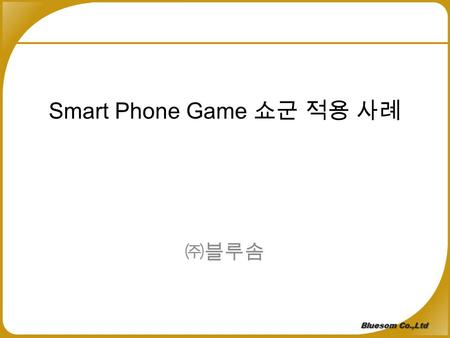 Smart Phone Game 쇼군 적용 사례 ㈜블루솜 Global Top Cloud Service Provider Bluesom Co.,Ltd.
