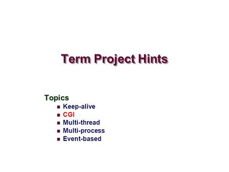Term Project Hints Topics Keep-alive CGI Multi-thread Multi-process Event-based.