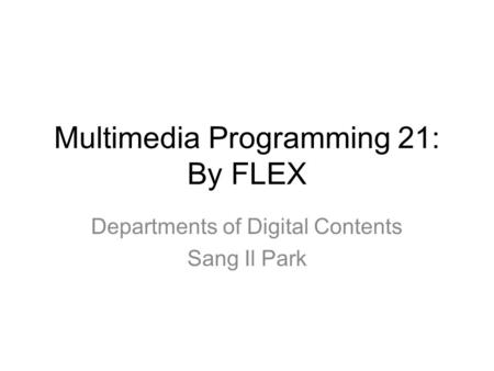 Multimedia Programming 21: By FLEX Departments of Digital Contents Sang Il Park.
