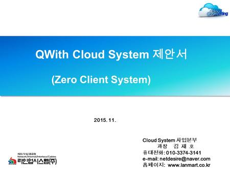 QWith Cloud System 제안서 (Zero Client System) Cloud System 사업본부 과장 김 재 호 휴대전화 : 010-3374-3141   홈페이지 :  2015.