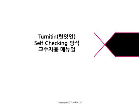 Copyright ⓒ Turnitin LLC Turnitin(턴잇인) Self Checking 방식 교수자용 매뉴얼.