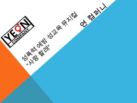 "성폭력 예방 성교육 뮤지컬 "" 사랑 할래 "" 연 컴퍼니. INDEX 1. Company 2. Business 3. Contents 4. Synopsis 5. Step 6. Casting & Image 7. Merit."