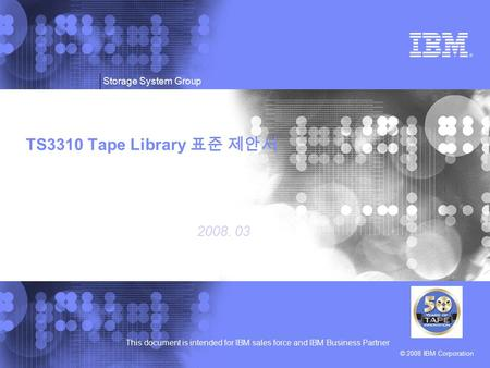 © 2008 IBM Corporation This document is intended for IBM sales force and IBM Business Partner Storage System Group TS3310 Tape Library 표준 제안서 2008. 03.