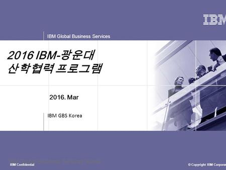 © Copyright IBM Corporation 2015 IBM Global Business Services IBM Confidential IBM Global Business Services Korea 2016 IBM- 광운대 산학협력 프로그램 IBM GBS Korea.
