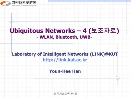 한국기술교육대학교 Ubiquitous Networks – 4 ( 보조자료 ) - WLAN, Bluetooth, UWB- Laboratory of Intelligent Networks  Youn-Hee Han.