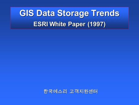 GIS Data Storage Trends ESRI White Paper (1997) 한국에스리 고객지원센터.