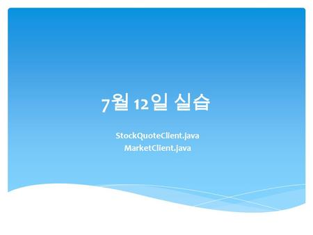 7 월 12 일 실습 StockQuoteClient.java MarketClient.java.