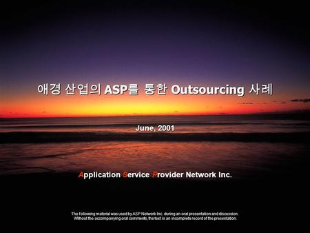 Sogang e-Biz Outsourcing Seminar ASP Network Inc. 애경 산업의 ASP 를 통한 Outsourcing 사례 June, 2001 The following material was used by ASP Network Inc. during.
