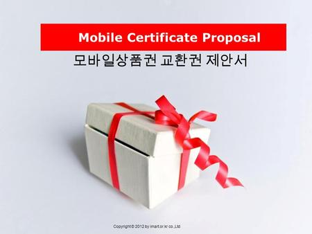 모바일상품권 교환권 제안서 Copyright © 2012 by imart.or.kr co.,Ltd Mobile Certificate Proposal.
