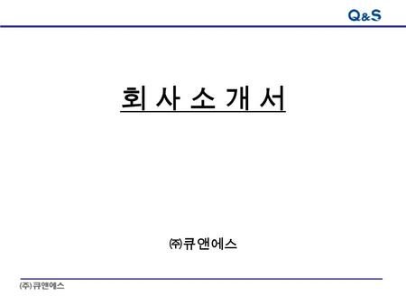 회 사 소 개 서회 사 소 개 서 ㈜큐앤에스. 2 Contents I. Company Introduce II. Business Introduce III. Business Analysis IV. Financial Plan V. Vision.