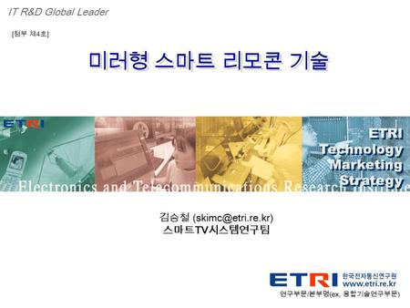 Proprietary ETRI OOO 연구소 ( 단, 본부 ) 명 1 미러형 스마트 리모콘 기술 ETRI Technology Marketing Strategy ETRI Technology Marketing Strategy IT R&D Global Leader [ 첨부 제.