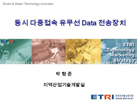 Proprietary ETRI OOO 연구소 ( 단, 본부 ) 명 1 동시 다중접속 유무선 Data 전송장치 ETRI Technology Marketing Strategy ETRI Technology Marketing Strategy Smart & Green Technology.