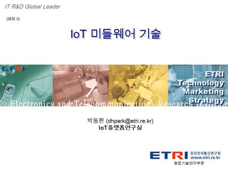 Proprietary ETRI OOO 연구소 ( 단, 본부 ) 명 1 IoT 미들웨어 기술 ETRI Technology Marketing Strategy ETRI Technology Marketing Strategy IT R&D Global Leader [ 별첨 5] 박동환.