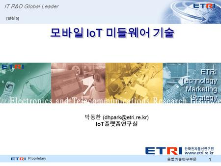 Proprietary 1 모바일 IoT 미들웨어 기술 ETRI Technology Marketing Strategy ETRI Technology Marketing Strategy IT R&D Global Leader [ 별첨 5] 박동환