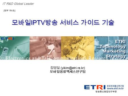 Proprietary ETRI OOO 연구소 ( 단, 본부 ) 명 1 모바일 IPTV 방송 서비스 가이드 기술 ETRI Technology Marketing Strategy ETRI Technology Marketing Strategy IT R&D Global Leader.