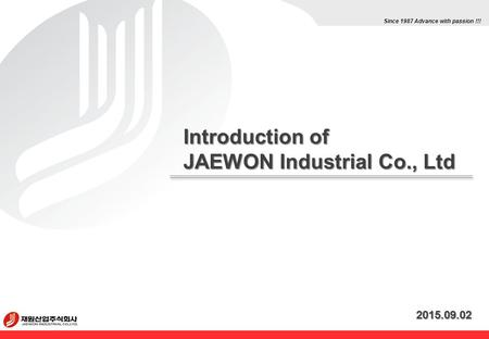 Introduction of JAEWON Industrial Co., Ltd 2015.09.02 Since 1987 Advance with passion !!!