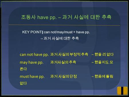 KEY POINT ∥ can not/may/must + have pp. → 과거 사실에 대한 추측 조동사 have pp. ― 과거 사실에 대한 추측 can not have pp. 과거 사실의 부정적 추측~했을 리 없다 may have pp. 과거사실의 추측~했을지도 모.