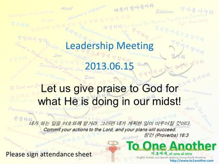 Leadership Meeting 2013.06.15 Please sign attendance sheet Let us give praise to God for what He is doing in our midst! 네가 하는 일을 여호와께 맡겨라. 그러면 네가 계획한 일이.