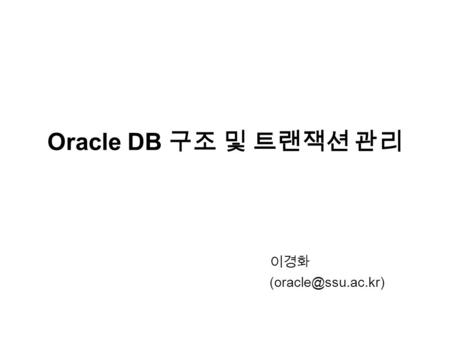 Oracle DB 구조 및 트랜잭션 관리 이경화 Database 의 구조 Program Global Area (PGA) Instance Database Buffer Cache Redo Log Buffer Library Cache Shared.