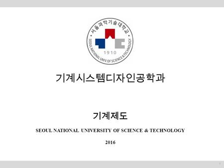 기계시스템디자인공학과 기계제도 SEOUL NATIONAL UNIVERSITY OF SCIENCE & TECHNOLOGY 2016 1.
