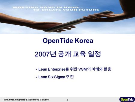 0 The most Integrated & Advanced Solution OpenTide Korea 2007 년 공개 교육 일정  Lean Enterprise 를 위한 VSM 의 이해와 활용  Lean Six Sigma 추진.