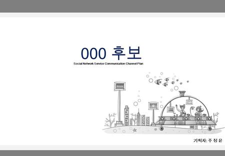 000 후보 기획자 : 주 정 윤 Social Network Service Communication Channel Plan.