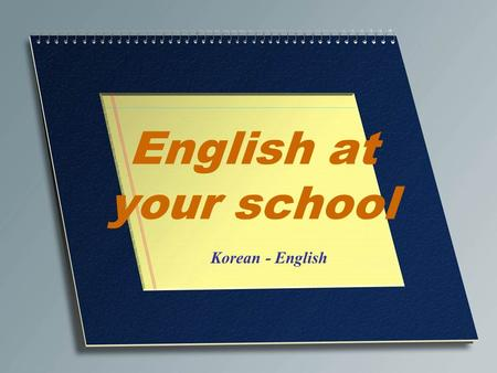 English at your school Korean - English. English at your school 수고했다 Well done. I was very impressed!
