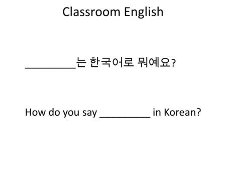 Classroom English How do you say _________ in Korean? _________ 는 한국어로 뭐예요 ?