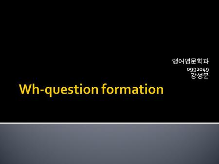 영어영문학과 0992049 강성문.  YES/NO Question formation -Are you happy? -----> Yes, I am./ No I'm not.  Wh- Question formation  Who is she? -----> She is Mary.