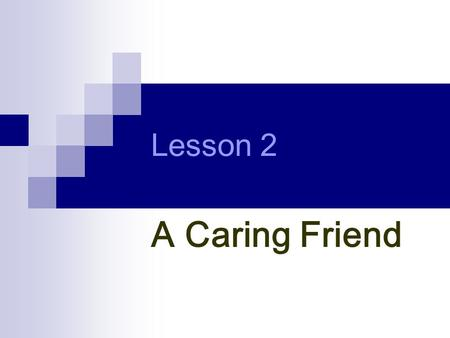 Lesson 2 A Caring Friend. Making true friends is hard. Keeping them is even harder. To keep a good friendship, you need to care about others. Then, how.