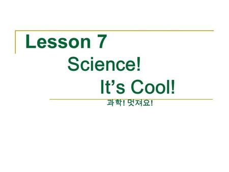 Lesson 7 Science! It's Cool! 과학 ! 멋져요 !. Can You Sink an Orange? 오렌지를 가라앉게 할 수 있나요 ? Tom: Look! The orange is floating. Tom: 봐 ! 오렌지가 떠 있어. Sora: Let's.