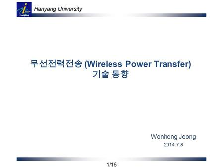 Hanyang University 1/16 무선전력전송 (Wireless Power Transfer) 기술 동향 Wonhong Jeong 2014.7.8.