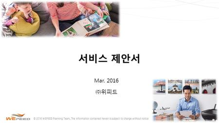 © 2016 WEPEED Planning Team, The information contained herein is subject to change without notice 서비스 제안서 Mar. 2016 ㈜위피드.
