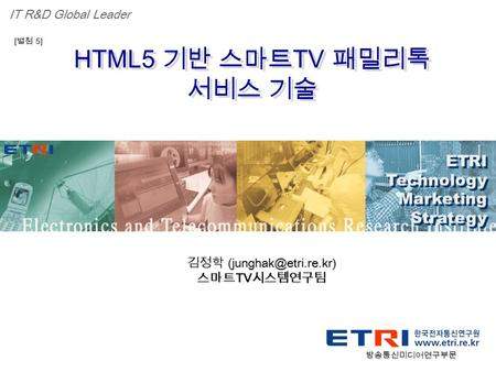 Proprietary ETRI OOO 연구소 ( 단, 본부 ) 명 1 HTML5 기반 스마트 TV 패밀리톡 서비스 기술 ETRI Technology Marketing Strategy ETRI Technology Marketing Strategy IT R&D Global.