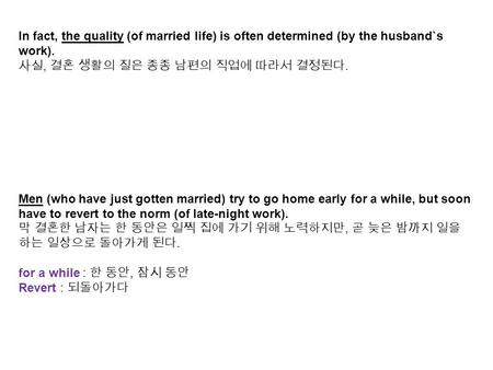 In fact, the quality (of married life) is often determined (by the husband`s work). 사실, 결혼 생활의 질은 종종 남편의 직업에 따라서 결정된다. Men (who have just gotten married)